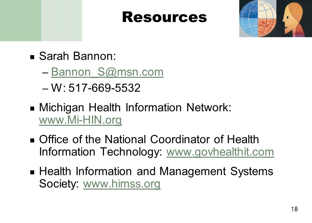 18 Resources Sarah Bannon: – Bannon_S@msn.com Bannon_S@msn.com – W: 517-669-5532 Michigan Health Information Network: www.Mi-HIN.org www.Mi-HIN.org Office of the National Coordinator of Health Information Technology: www.govhealthit.comwww.govhealthit.com Health Information and Management Systems Society: www.himss.orgwww.himss.org