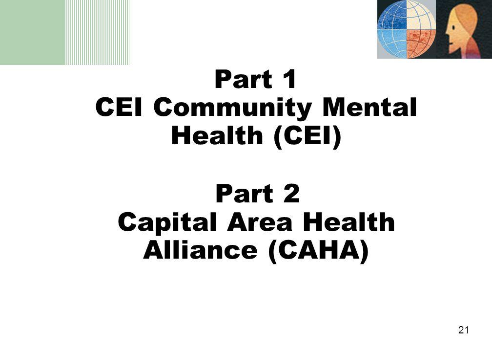 21 Part 1 CEI Community Mental Health (CEI) Part 2 Capital Area Health Alliance (CAHA)