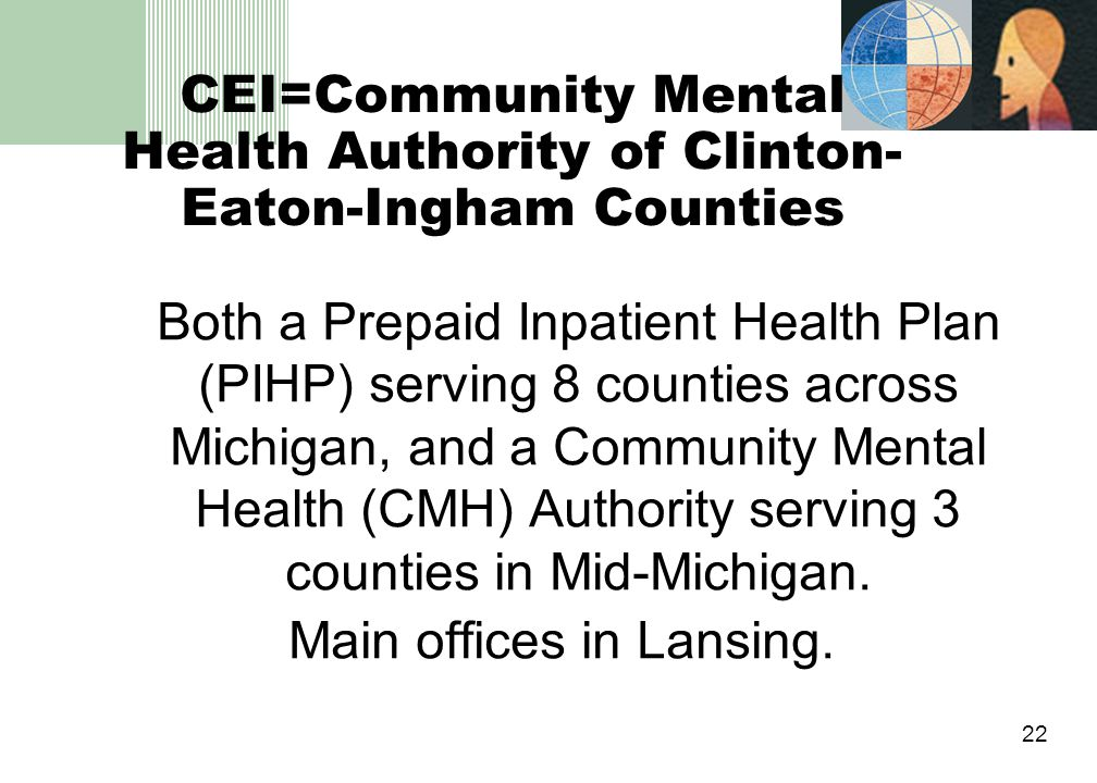 22 CEI=Community Mental Health Authority of Clinton- Eaton-Ingham Counties Both a Prepaid Inpatient Health Plan (PIHP) serving 8 counties across Michigan, and a Community Mental Health (CMH) Authority serving 3 counties in Mid-Michigan.