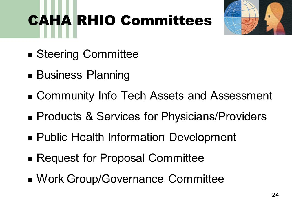 24 CAHA RHIO Committees Steering Committee Business Planning Community Info Tech Assets and Assessment Products & Services for Physicians/Providers Public Health Information Development Request for Proposal Committee Work Group/Governance Committee