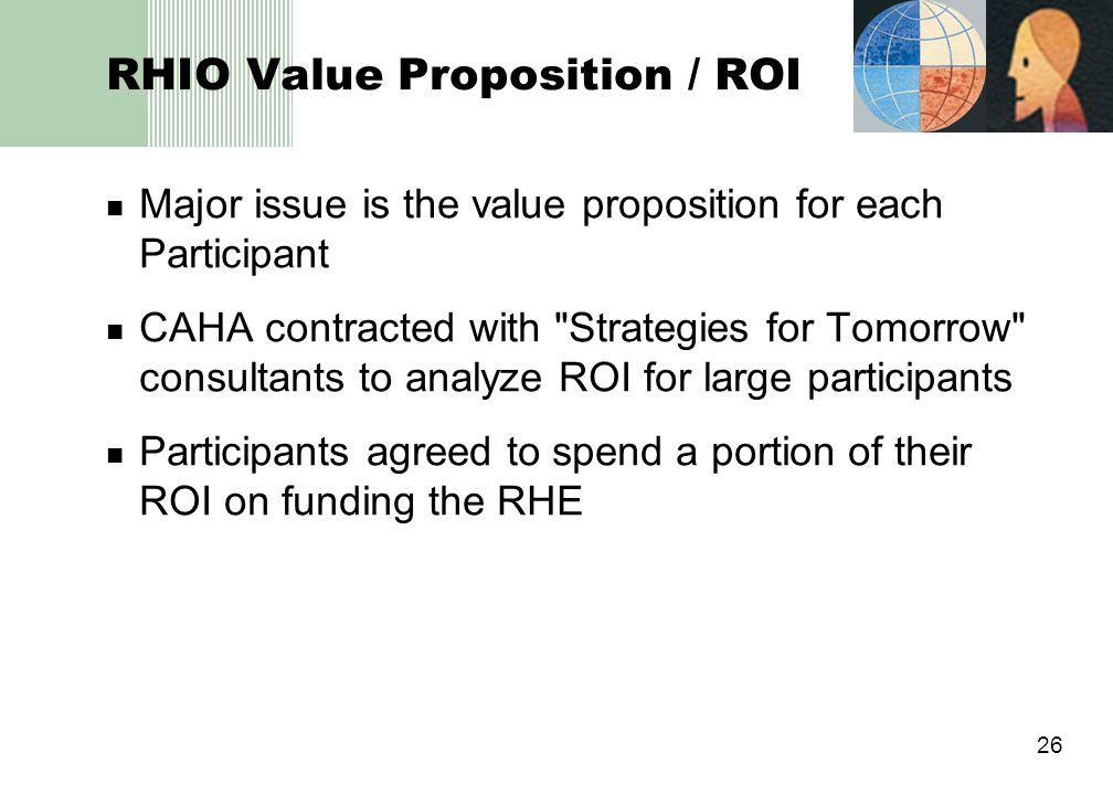 26 RHIO Value Proposition / ROI Major issue is the value proposition for each Participant CAHA contracted with Strategies for Tomorrow consultants to analyze ROI for large participants Participants agreed to spend a portion of their ROI on funding the RHE