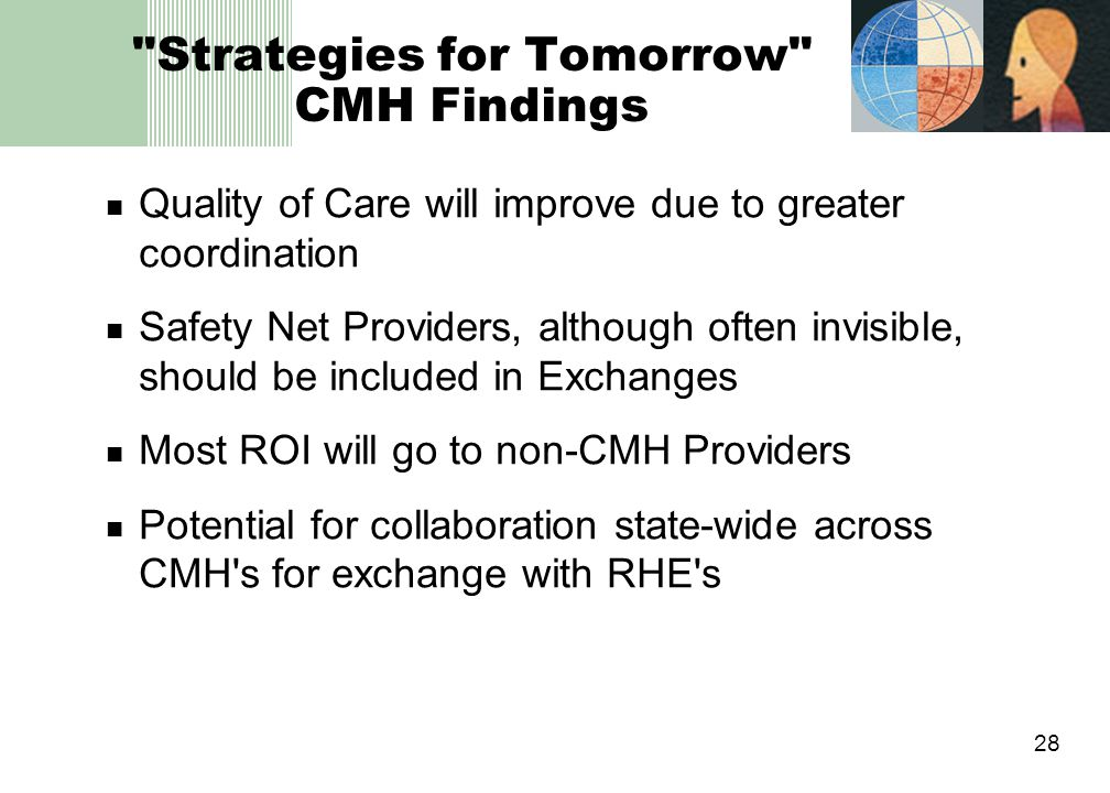 28 Strategies for Tomorrow CMH Findings Quality of Care will improve due to greater coordination Safety Net Providers, although often invisible, should be included in Exchanges Most ROI will go to non-CMH Providers Potential for collaboration state-wide across CMH s for exchange with RHE s
