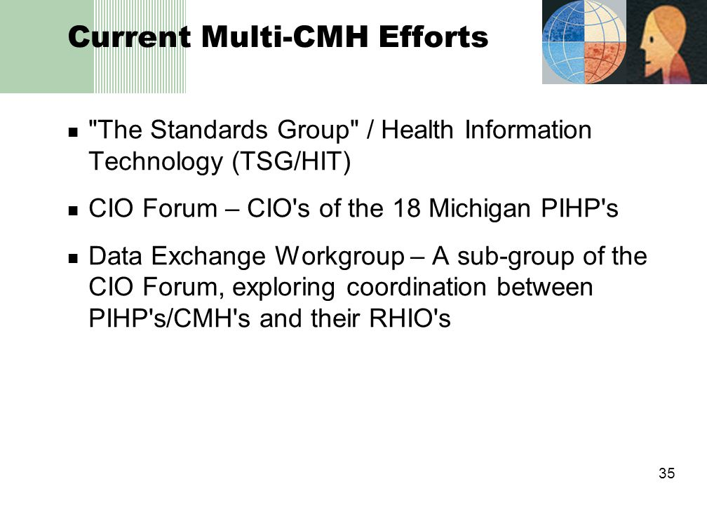 35 Current Multi-CMH Efforts The Standards Group / Health Information Technology (TSG/HIT) CIO Forum – CIO s of the 18 Michigan PIHP s Data Exchange Workgroup – A sub-group of the CIO Forum, exploring coordination between PIHP s/CMH s and their RHIO s