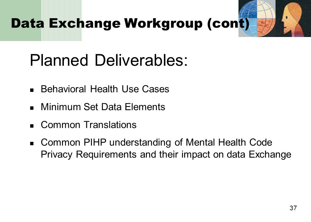 37 Data Exchange Workgroup (cont) Planned Deliverables: Behavioral Health Use Cases Minimum Set Data Elements Common Translations Common PIHP understanding of Mental Health Code Privacy Requirements and their impact on data Exchange
