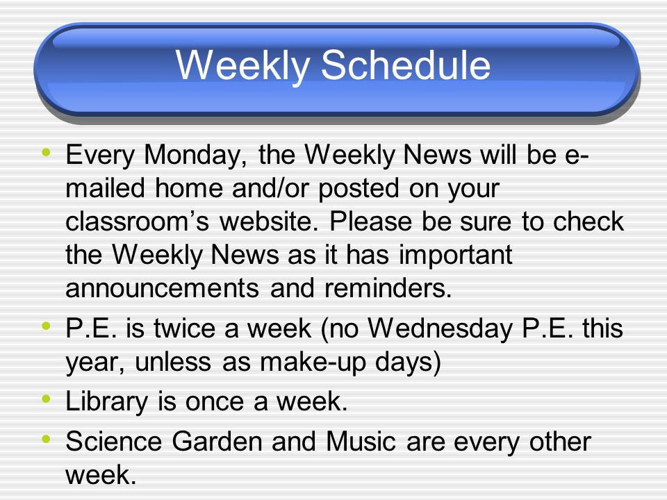 Weekly Schedule Every Monday, the Weekly News will be e- mailed home and/or posted on your classroom's website. Please be sure to check the Weekly New