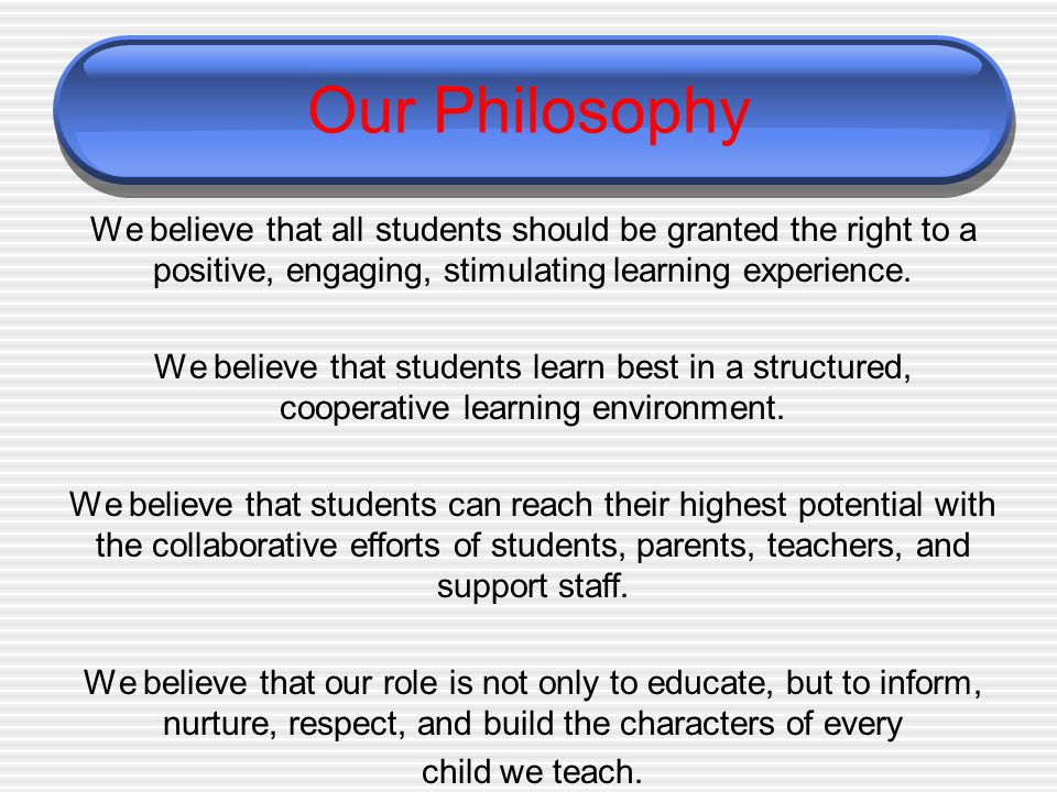Our Philosophy We believe that all students should be granted the right to a positive, engaging, stimulating learning experience.
