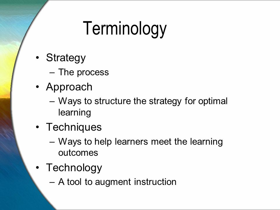 Terminology Strategy –The process Approach –Ways to structure the strategy for optimal learning Techniques –Ways to help learners meet the learning outcomes Technology –A tool to augment instruction