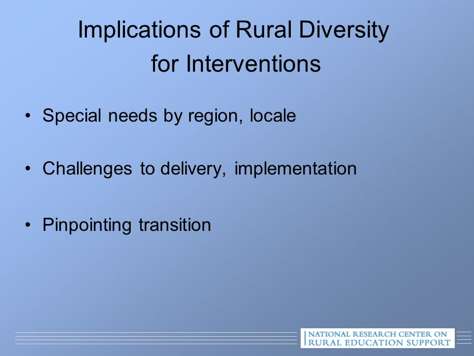 Implications of Rural Diversity for Interventions Special needs by region, locale Challenges to delivery, implementation Pinpointing transition