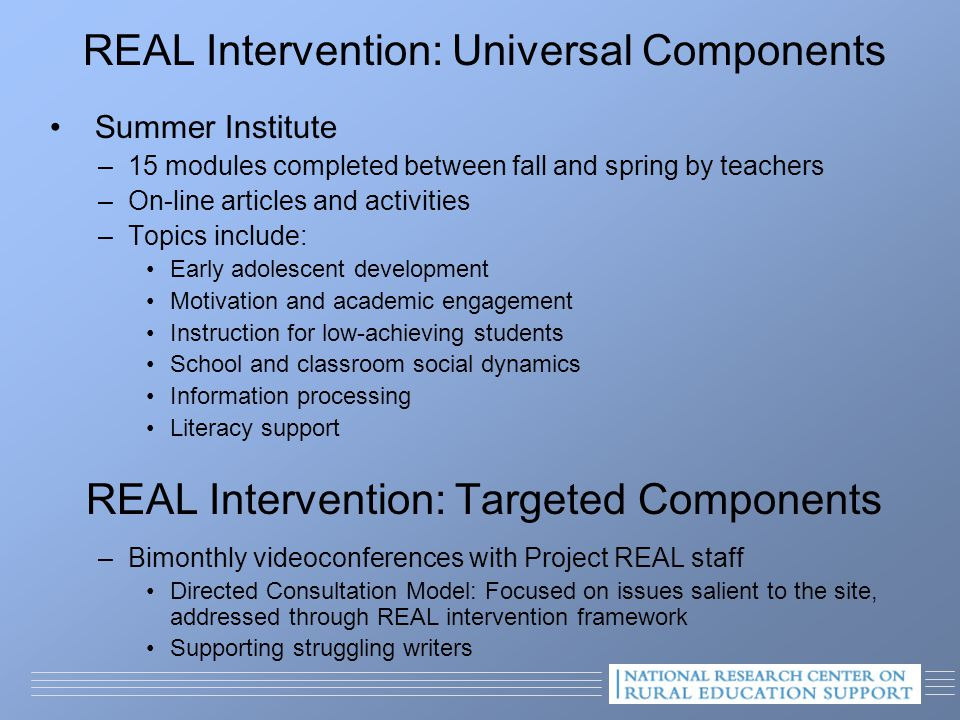 REAL Intervention: Universal Components Summer Institute –15 modules completed between fall and spring by teachers –On-line articles and activities –Topics include: Early adolescent development Motivation and academic engagement Instruction for low-achieving students School and classroom social dynamics Information processing Literacy support REAL Intervention: Targeted Components –Bimonthly videoconferences with Project REAL staff Directed Consultation Model: Focused on issues salient to the site, addressed through REAL intervention framework Supporting struggling writers