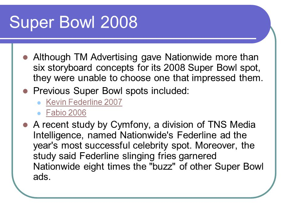 Super Bowl 2008 Although TM Advertising gave Nationwide more than six storyboard concepts for its 2008 Super Bowl spot, they were unable to choose one