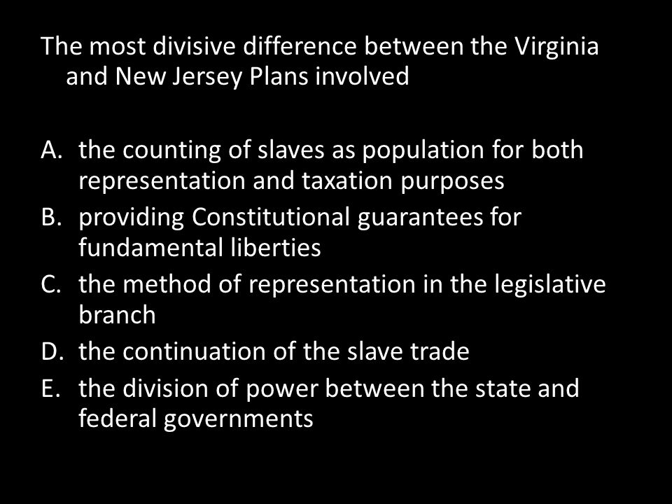 The most divisive difference between the Virginia and New Jersey Plans involved A.the counting of slaves as population for both representation and tax