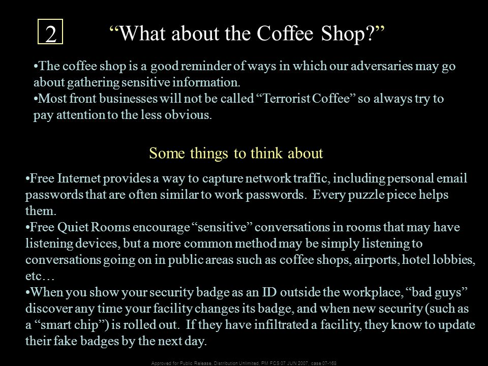 Approved for Public Release, Distribution Unlimited, PM FCS 07 JUN 2007, case 07-168 What about the Coffee Shop The coffee shop is a good reminder of ways in which our adversaries may go about gathering sensitive information.