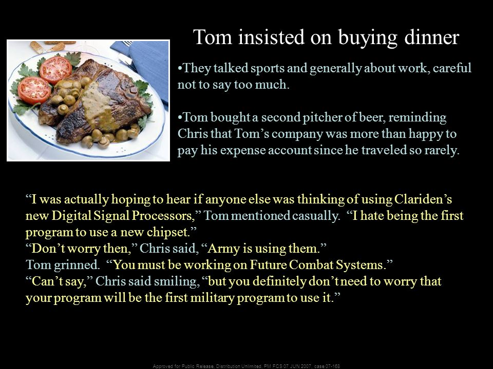 Approved for Public Release, Distribution Unlimited, PM FCS 07 JUN 2007, case 07-168 Tom insisted on buying dinner They talked sports and generally about work, careful not to say too much.