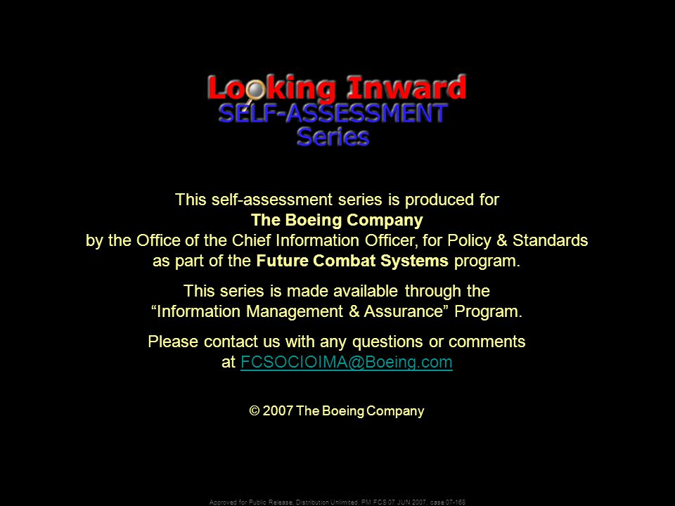 Approved for Public Release, Distribution Unlimited, PM FCS 07 JUN 2007, case 07-168 This self-assessment series is produced for The Boeing Company by the Office of the Chief Information Officer, for Policy & Standards as part of the Future Combat Systems program.