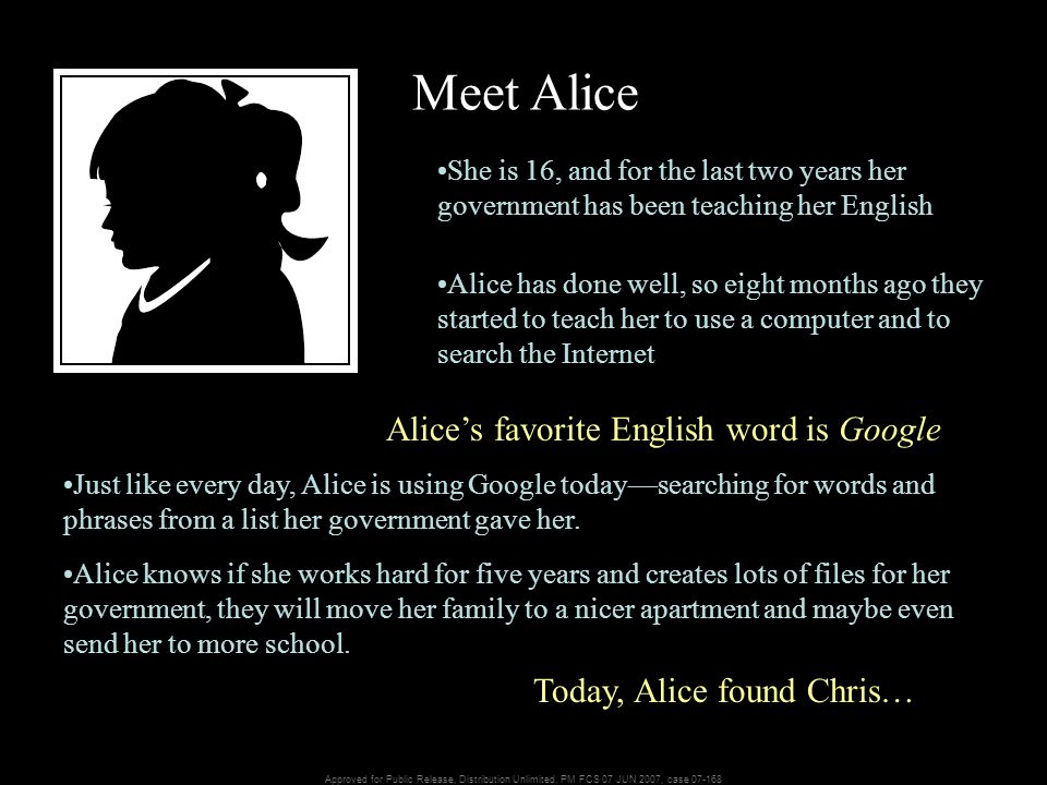Approved for Public Release, Distribution Unlimited, PM FCS 07 JUN 2007, case 07-168 Meet Alice She is 16, and for the last two years her government has been teaching her English Alice has done well, so eight months ago they started to teach her to use a computer and to search the Internet Just like every day, Alice is using Google today—searching for words and phrases from a list her government gave her.