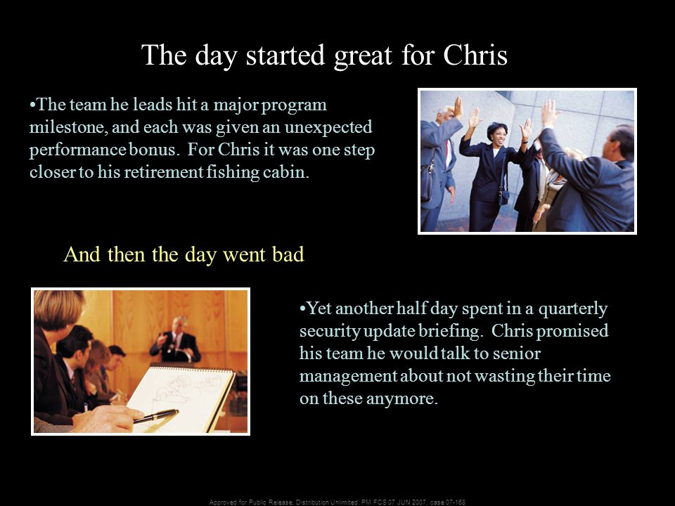 Approved for Public Release, Distribution Unlimited, PM FCS 07 JUN 2007, case 07-168 The day started great for Chris The team he leads hit a major program milestone, and each was given an unexpected performance bonus.