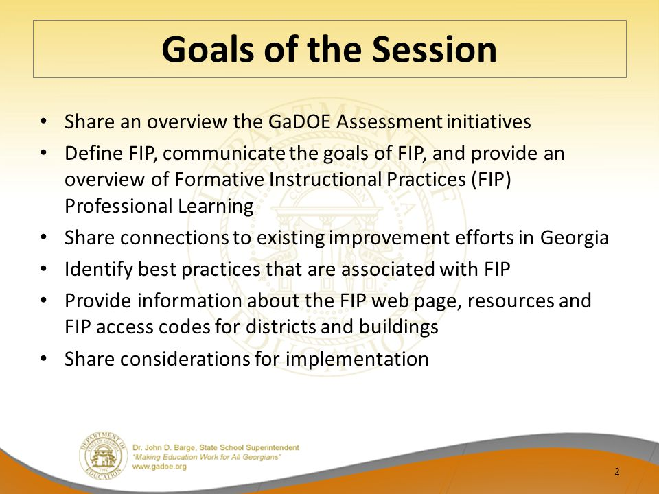 Goals of the Session Share an overview the GaDOE Assessment initiatives Define FIP, communicate the goals of FIP, and provide an overview of Formative