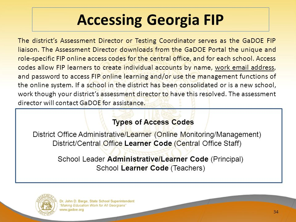 Accessing Georgia FIP The district's Assessment Director or Testing Coordinator serves as the GaDOE FIP liaison. The Assessment Director downloads fro