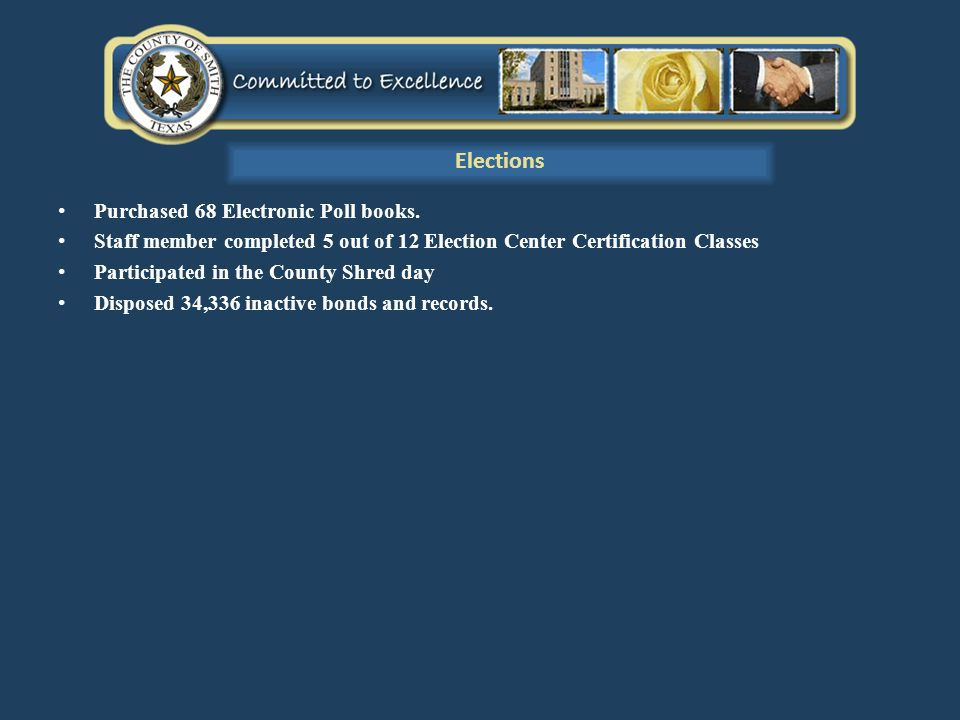 Purchased 68 Electronic Poll books. Staff member completed 5 out of 12 Election Center Certification Classes Participated in the County Shred day Disp