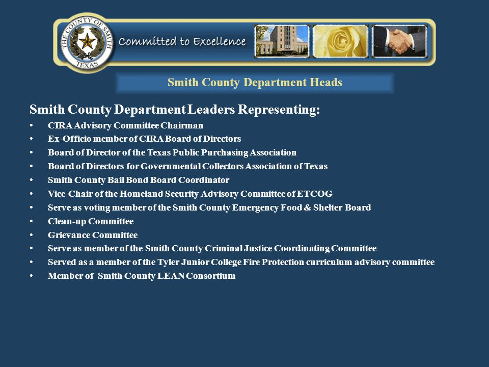 Smith County Department Leaders Representing: CIRA Advisory Committee Chairman Ex-Officio member of CIRA Board of Directors Board of Director of the Texas Public Purchasing Association Board of Directors for Governmental Collectors Association of Texas Smith County Bail Bond Board Coordinator Vice-Chair of the Homeland Security Advisory Committee of ETCOG Serve as voting member of the Smith County Emergency Food & Shelter Board Clean-up Committee Grievance Committee Serve as member of the Smith County Criminal Justice Coordinating Committee Served as a member of the Tyler Junior College Fire Protection curriculum advisory committee Member of Smith County LEAN Consortium Smith County Department Heads