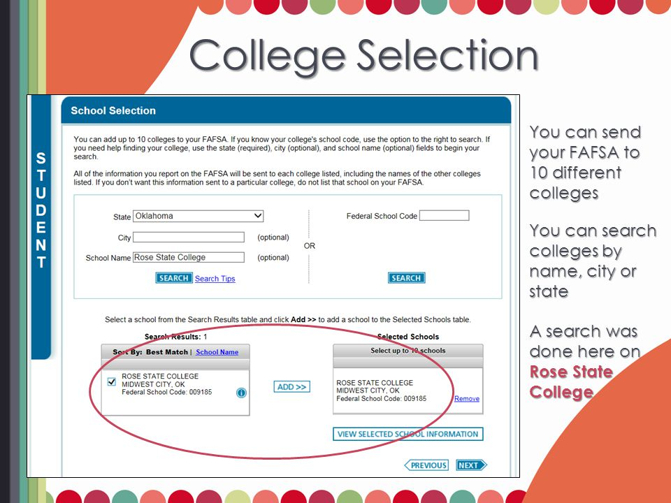 College Selection College Selection You can send your FAFSA to 10 different colleges You can search colleges by name, city or state A search was done