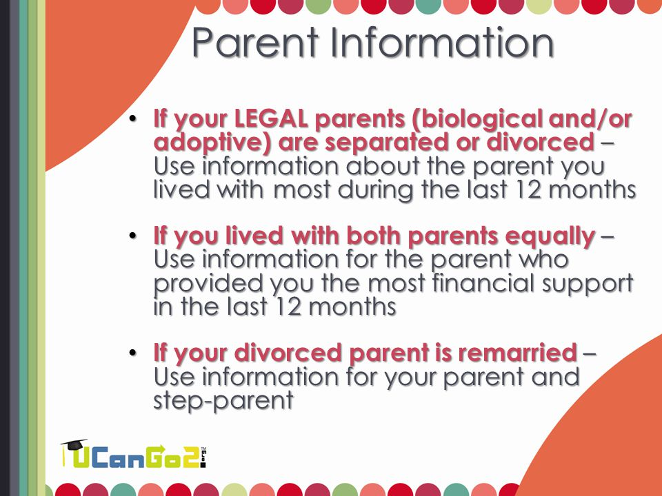 Parent Information Parent Information If your LEGAL parents (biological and/or adoptive) are separated or divorced – Use information about the parent you lived with most during the last 12 months If your LEGAL parents (biological and/or adoptive) are separated or divorced – Use information about the parent you lived with most during the last 12 months If you lived with both parents equally – Use information for the parent who provided you the most financial support in the last 12 months If you lived with both parents equally – Use information for the parent who provided you the most financial support in the last 12 months If your divorced parent is remarried – Use information for your parent and step-parent If your divorced parent is remarried – Use information for your parent and step-parent