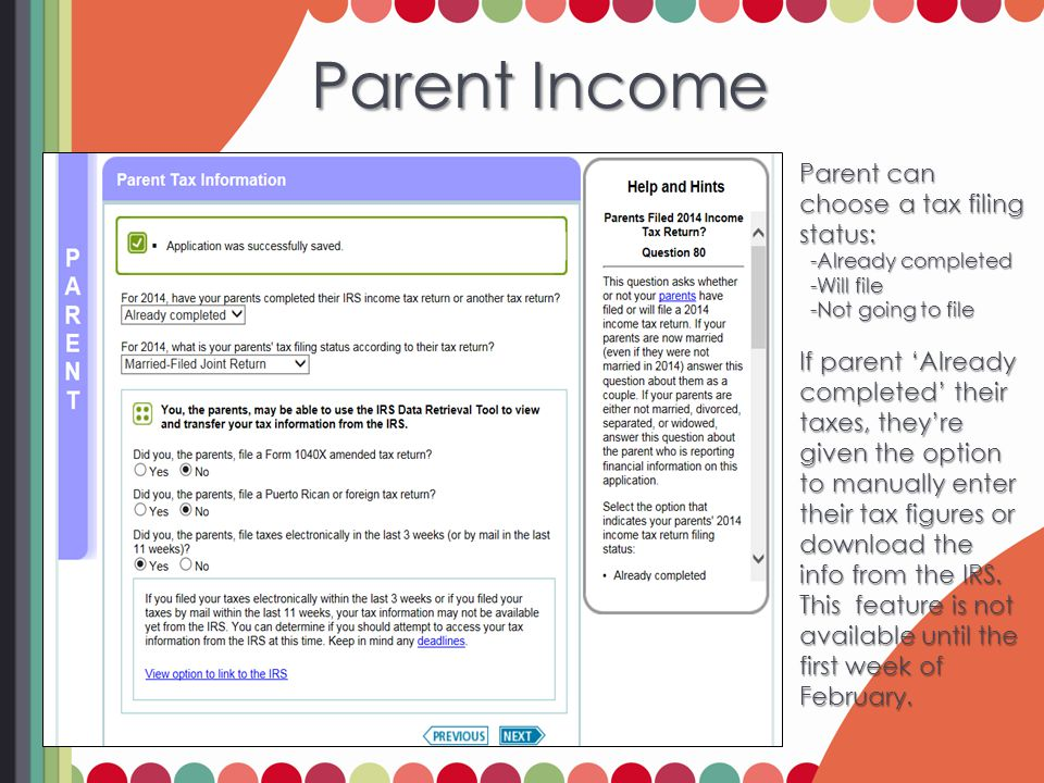 Parent can choose a tax filing status: -Already completed -Already completed -Will file -Will file -Not going to file -Not going to file If parent 'Already completed' their taxes, they're given the option to manually enter their tax figures or download the info from the IRS.