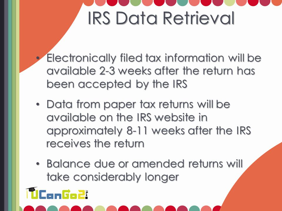 IRS Data Retrieval Electronically filed tax information will be available 2-3 weeks after the return has been accepted by the IRS Electronically filed tax information will be available 2-3 weeks after the return has been accepted by the IRS Data from paper tax returns will be available on the IRS website in approximately 8-11 weeks after the IRS receives the return Data from paper tax returns will be available on the IRS website in approximately 8-11 weeks after the IRS receives the return Balance due or amended returns will take considerably longer Balance due or amended returns will take considerably longer