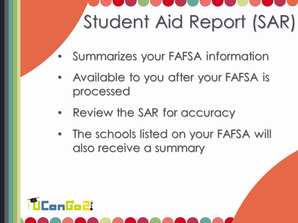 Student Aid Report (SAR) Summarizes your FAFSA information Summarizes your FAFSA information Available to you after your FAFSA is processed Available