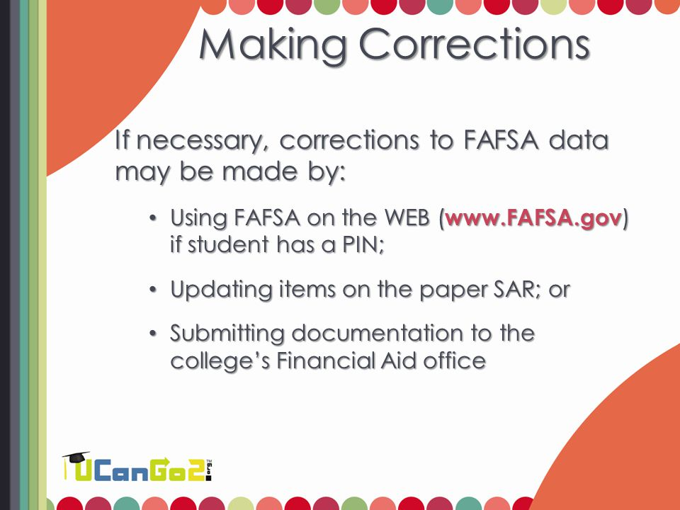 Making Corrections If necessary, corrections to FAFSA data may be made by: Using FAFSA on the WEB ( www.FAFSA.gov ) if student has a PIN; Using FAFSA on the WEB ( www.FAFSA.gov ) if student has a PIN; Updating items on the paper SAR; or Updating items on the paper SAR; or Submitting documentation to the college's Financial Aid office Submitting documentation to the college's Financial Aid office