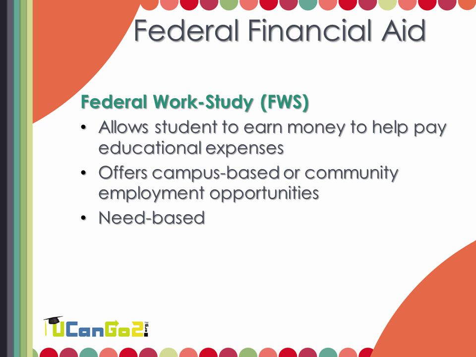 Federal Financial Aid Federal Work-Study (FWS) Allows student to earn money to help pay educational expenses Allows student to earn money to help pay educational expenses Offers campus-based or community employment opportunities Offers campus-based or community employment opportunities Need-based Need-based