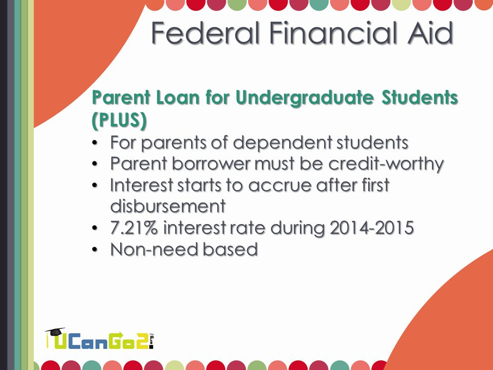 Federal Financial Aid Parent Loan for Undergraduate Students (PLUS) For parents of dependent students For parents of dependent students Parent borrowe
