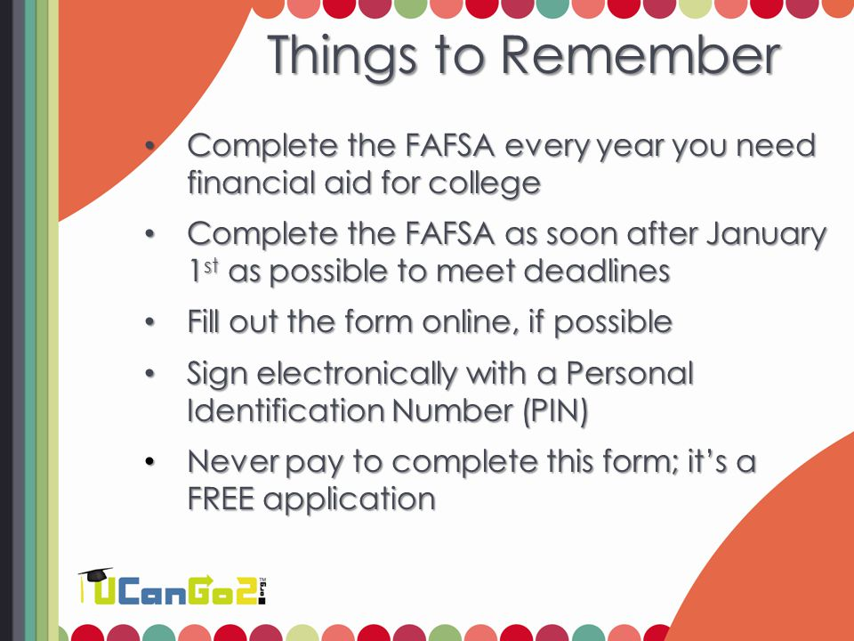 Things to Remember Complete the FAFSA every year you need financial aid for college Complete the FAFSA every year you need financial aid for college Complete the FAFSA as soon after January 1 st as possible to meet deadlines Complete the FAFSA as soon after January 1 st as possible to meet deadlines Fill out the form online, if possible Fill out the form online, if possible Sign electronically with a Personal Identification Number (PIN) Sign electronically with a Personal Identification Number (PIN) Never pay to complete this form; it's a FREE application Never pay to complete this form; it's a FREE application