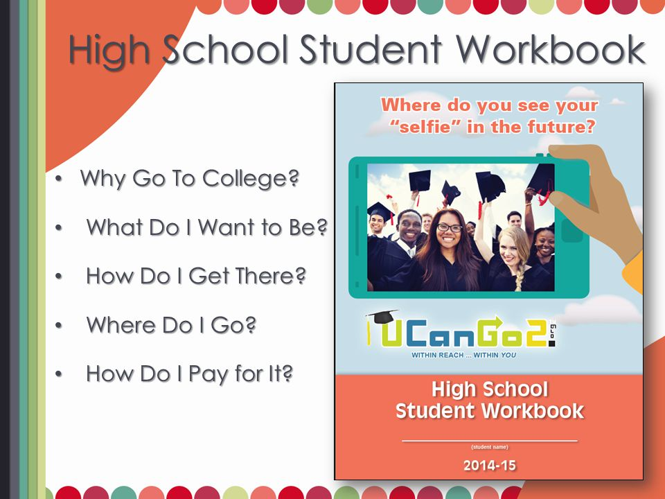 High School Student Workbook Why Go To College. Why Go To College.