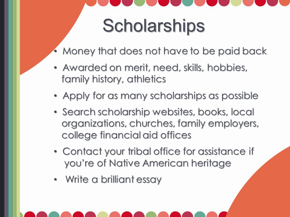 Scholarships Money that does not have to be paid back Money that does not have to be paid back Awarded on merit, need, skills, hobbies, Awarded on merit, need, skills, hobbies, family history, athletics family history, athletics Apply for as many scholarships as possible Apply for as many scholarships as possible Search scholarship websites, books, local Search scholarship websites, books, local organizations, churches, family employers, organizations, churches, family employers, college financial aid offices college financial aid offices Contact your tribal office for assistance if Contact your tribal office for assistance if you're of Native American heritage you're of Native American heritage Write a brilliant essay Write a brilliant essay