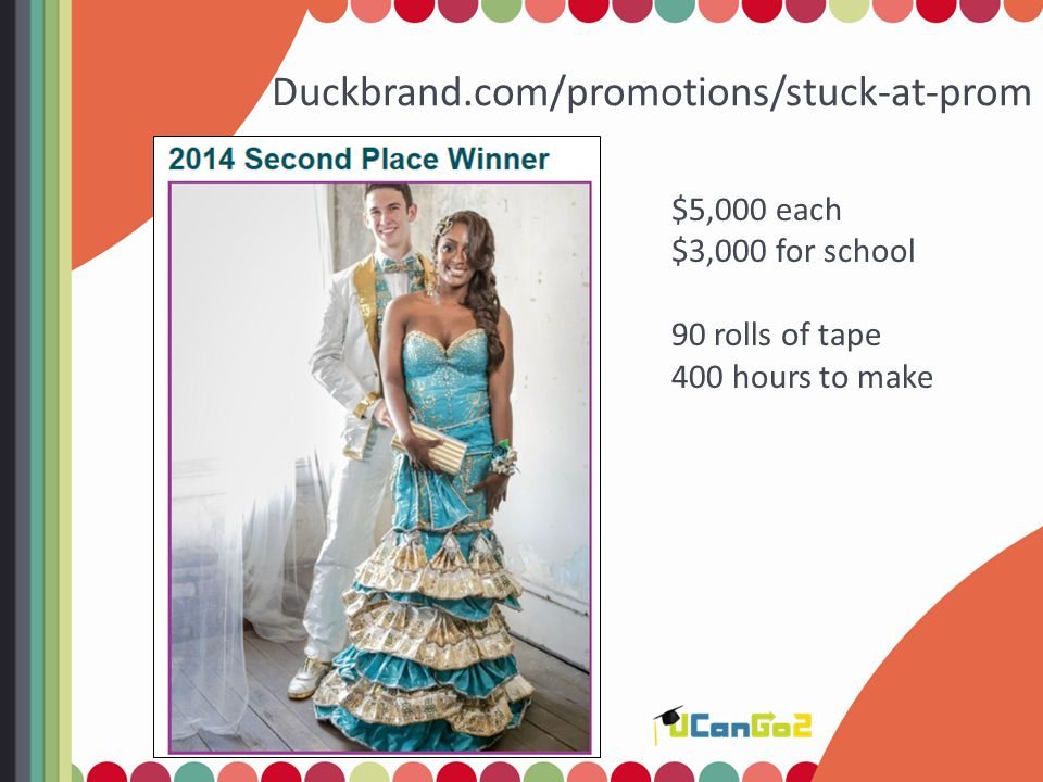 Duckbrand.com/promotions/stuck-at-prom $5,000 each $3,000 for school 90 rolls of tape 400 hours to make
