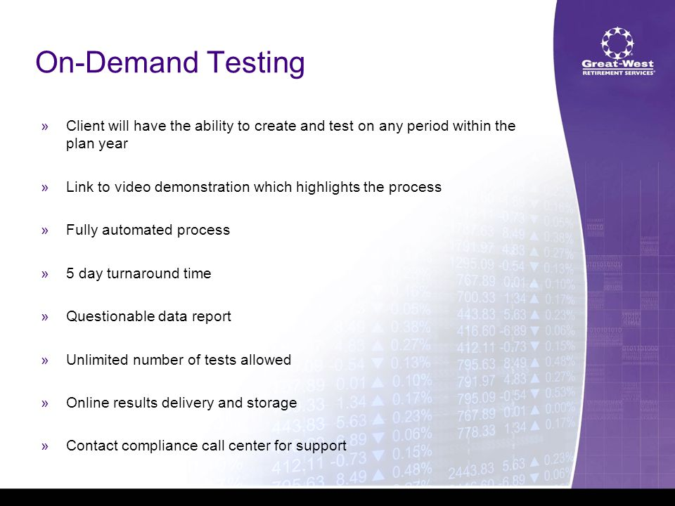 On-Demand Testing  Client will have the ability to create and test on any period within the plan year  Link to video demonstration which highlights the process  Fully automated process  5 day turnaround time  Questionable data report  Unlimited number of tests allowed  Online results delivery and storage  Contact compliance call center for support