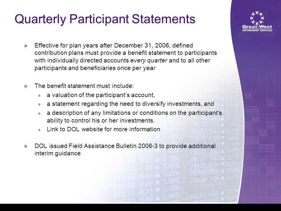 Quarterly Participant Statements  Effective for plan years after December 31, 2006, defined contribution plans must provide a benefit statement to participants with individually directed accounts every quarter and to all other participants and beneficiaries once per year  The benefit statement must include:  a valuation of the participant's account,  a statement regarding the need to diversify investments, and  a description of any limitations or conditions on the participant's ability to control his or her investments.