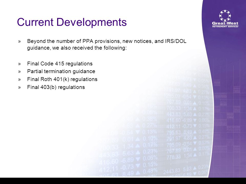 Current Developments  Beyond the number of PPA provisions, new notices, and IRS/DOL guidance, we also received the following:  Final Code 415 regulations  Partial termination guidance  Final Roth 401(k) regulations  Final 403(b) regulations