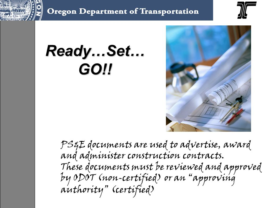 Ready…Set… GO!. PS&E documents are used to advertise, award and administer construction contracts.