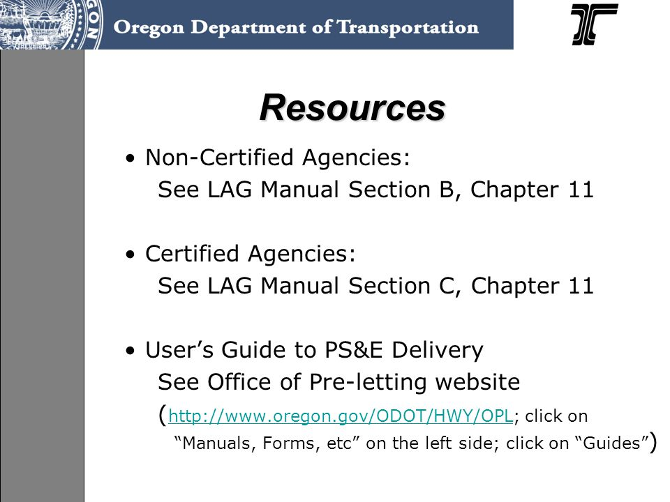Non-Certified Agencies: See LAG Manual Section B, Chapter 11 Certified Agencies: See LAG Manual Section C, Chapter 11 User's Guide to PS&E Delivery See Office of Pre-letting website ( http://www.oregon.gov/ODOT/HWY/OPL; click on Manuals, Forms, etc on the left side; click on Guides ) http://www.oregon.gov/ODOT/HWY/OPL Resources