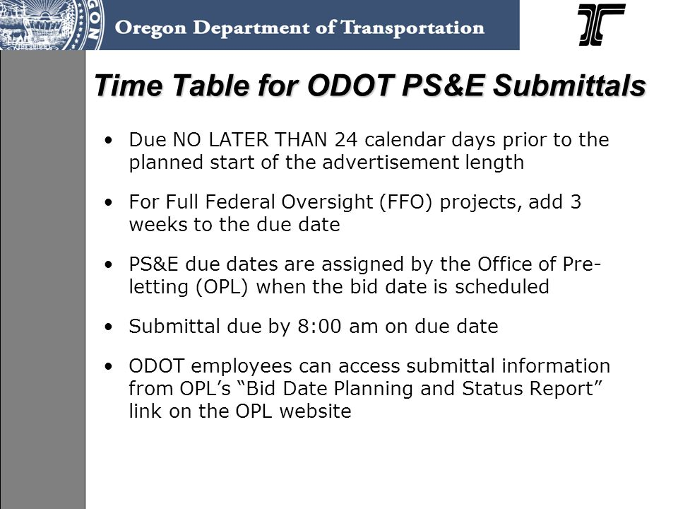 Due NO LATER THAN 24 calendar days prior to the planned start of the advertisement length For Full Federal Oversight (FFO) projects, add 3 weeks to the due date PS&E due dates are assigned by the Office of Pre- letting (OPL) when the bid date is scheduled Submittal due by 8:00 am on due date ODOT employees can access submittal information from OPL's Bid Date Planning and Status Report link on the OPL website Time Table for ODOT PS&E Submittals