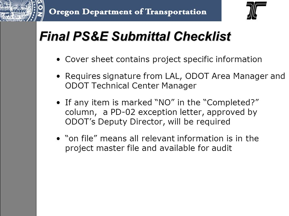 Cover sheet contains project specific information Requires signature from LAL, ODOT Area Manager and ODOT Technical Center Manager If any item is marked NO in the Completed column, a PD-02 exception letter, approved by ODOT's Deputy Director, will be required on file means all relevant information is in the project master file and available for audit Final PS&E Submittal Checklist