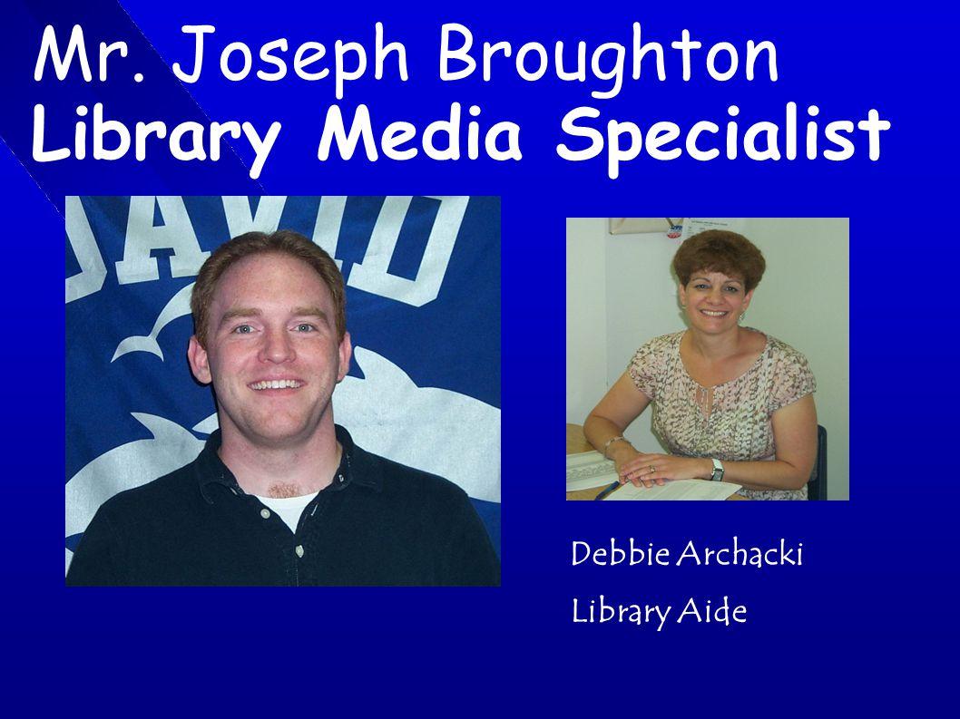 Mr. Joseph Broughton Library Media Specialist Debbie Archacki Library Aide