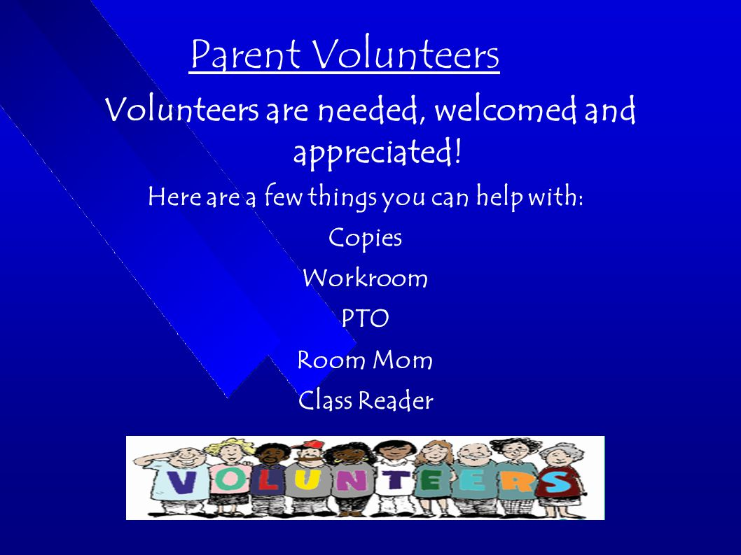 Parent Volunteers Volunteers are needed, welcomed and appreciated.