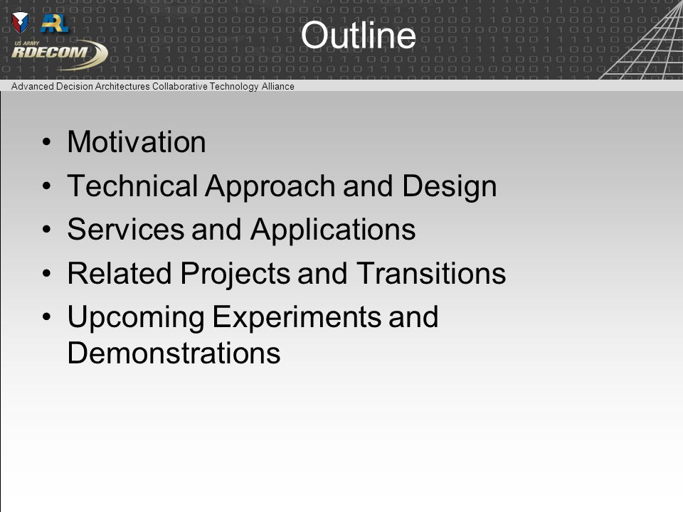 Advanced Decision Architectures Collaborative Technology Alliance Outline Motivation Technical Approach and Design Services and Applications Related Projects and Transitions Upcoming Experiments and Demonstrations