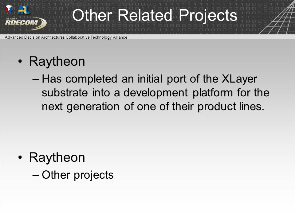 Advanced Decision Architectures Collaborative Technology Alliance Other Related Projects Raytheon –Has completed an initial port of the XLayer substrate into a development platform for the next generation of one of their product lines.