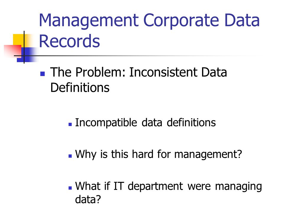 Management Corporate Data Records The Problem: Inconsistent Data Definitions Incompatible data definitions Why is this hard for management.