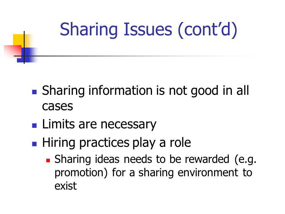 Sharing Issues (cont'd) Sharing information is not good in all cases Limits are necessary Hiring practices play a role Sharing ideas needs to be rewarded (e.g.