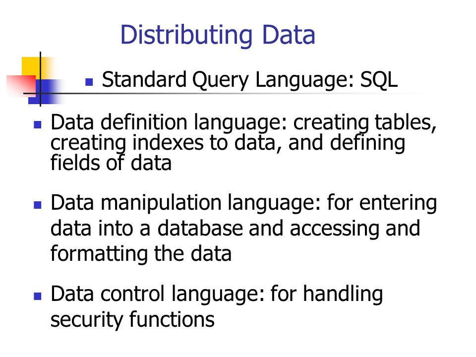Distributing Data Data definition language: creating tables, creating indexes to data, and defining fields of data Data manipulation language: for entering data into a database and accessing and formatting the data Standard Query Language: SQL Data control language: for handling security functions